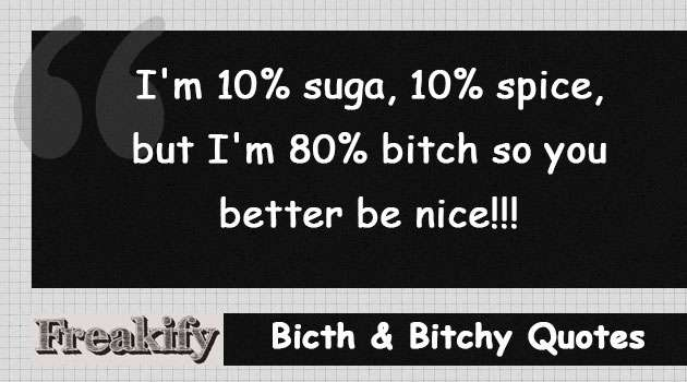 I'm 10% suga, 10% spice, but I'm 80% bitch so you better be nice!!!